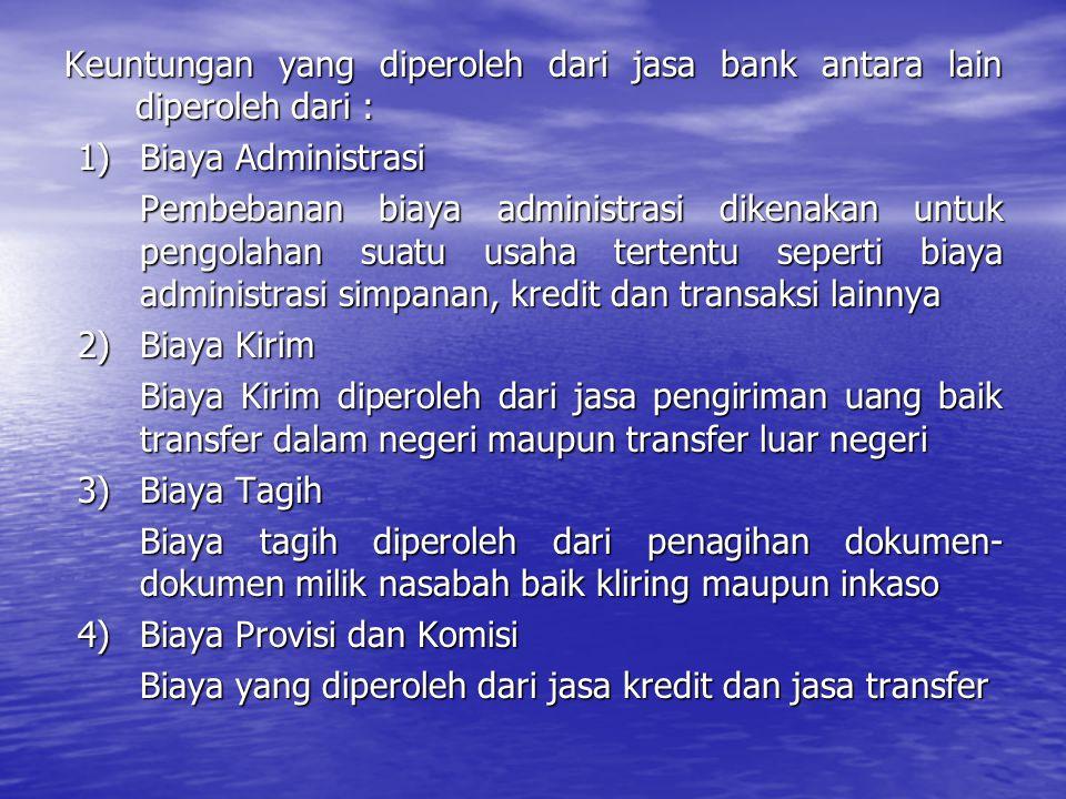 Keuntungan yang diperoleh dari jasa bank antara lain diperoleh dari : 1)Biaya Administrasi Pembebanan biaya administrasi dikenakan untuk pengolahan su