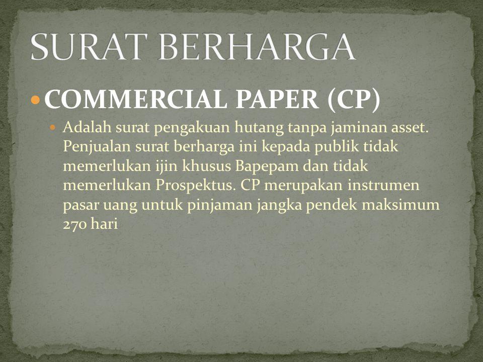 COMMERCIAL PAPER (CP) Adalah surat pengakuan hutang tanpa jaminan asset. Penjualan surat berharga ini kepada publik tidak memerlukan ijin khusus Bapep