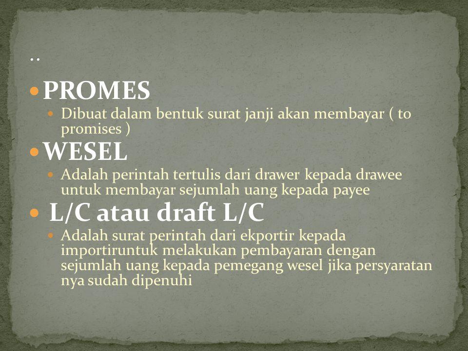 PROMES Dibuat dalam bentuk surat janji akan membayar ( to promises ) WESEL Adalah perintah tertulis dari drawer kepada drawee untuk membayar sejumlah
