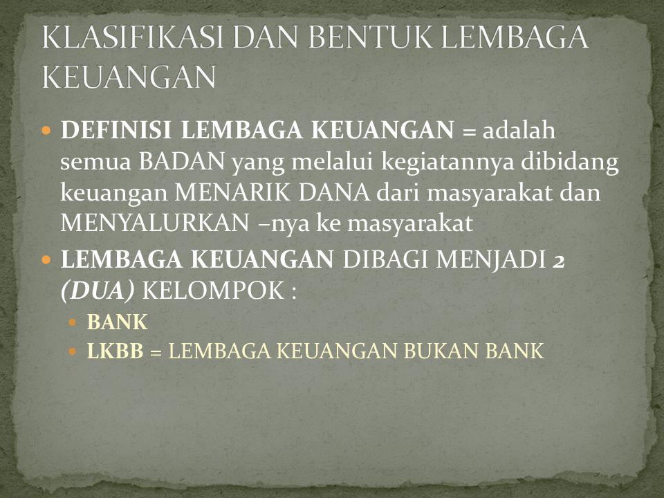 DEFINISI LEMBAGA KEUANGAN = adalah semua BADAN yang melalui kegiatannya dibidang keuangan MENARIK DANA dari masyarakat dan MENYALURKAN –nya ke masyara