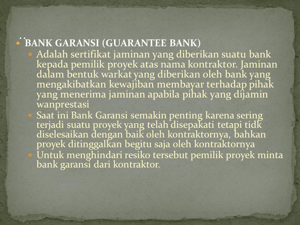 BANK GARANSI (GUARANTEE BANK) Adalah sertifikat jaminan yang diberikan suatu bank kepada pemilik proyek atas nama kontraktor. Jaminan dalam bentuk war