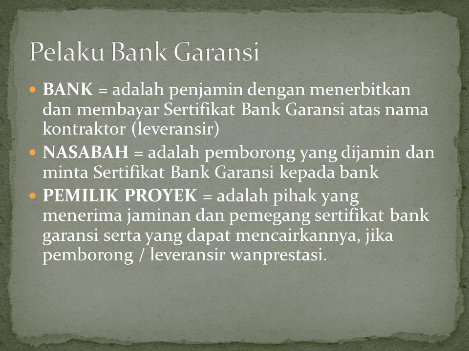 BANK = adalah penjamin dengan menerbitkan dan membayar Sertifikat Bank Garansi atas nama kontraktor (leveransir) NASABAH = adalah pemborong yang dijam