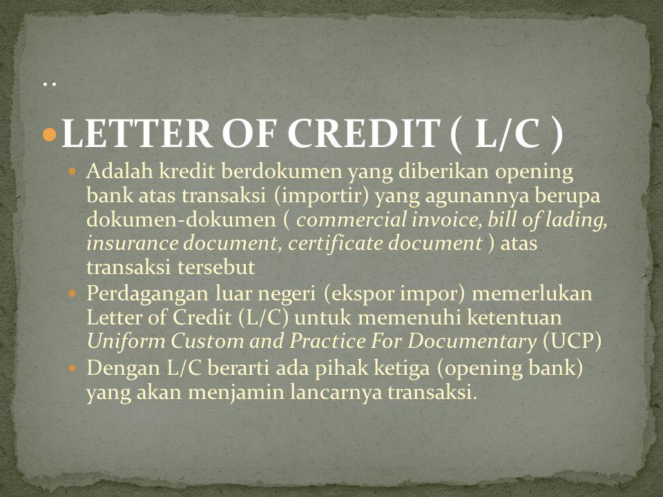 LETTER OF CREDIT ( L/C ) Adalah kredit berdokumen yang diberikan opening bank atas transaksi (importir) yang agunannya berupa dokumen-dokumen ( commer