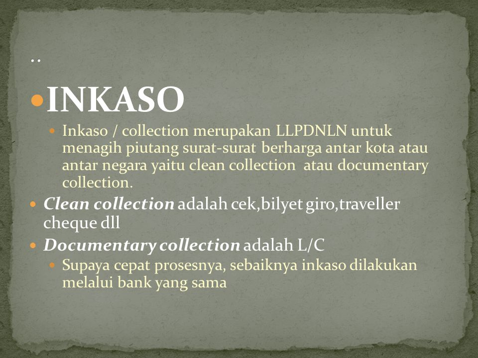 INKASO Inkaso / collection merupakan LLPDNLN untuk menagih piutang surat-surat berharga antar kota atau antar negara yaitu clean collection atau docum