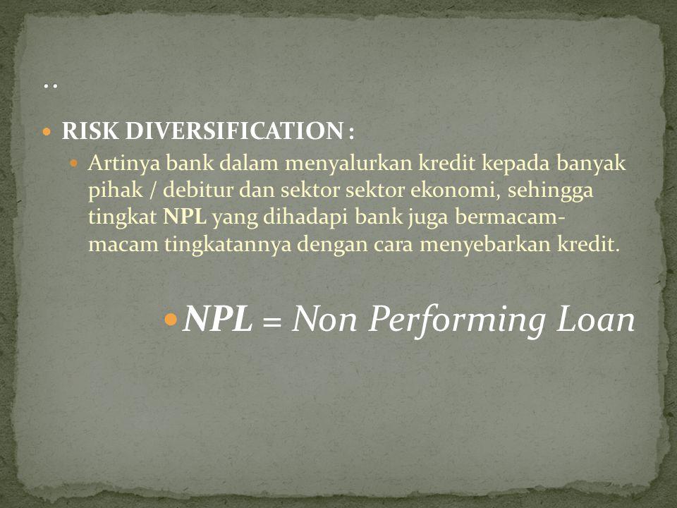 RISK DIVERSIFICATION : Artinya bank dalam menyalurkan kredit kepada banyak pihak / debitur dan sektor sektor ekonomi, sehingga tingkat NPL yang dihada