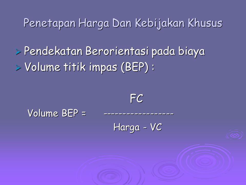 Penetapan Harga Dan Kebijakan Khusus  Pendekatan Berorientasi pada biaya  Volume titik impas (BEP) : FC FC Volume BEP = ------------------ Harga - V