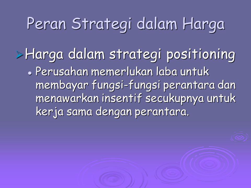 Peran Strategi dalam Harga  Harga dalam strategi positioning Perusahan memerlukan laba untuk membayar fungsi-fungsi perantara dan menawarkan insentif