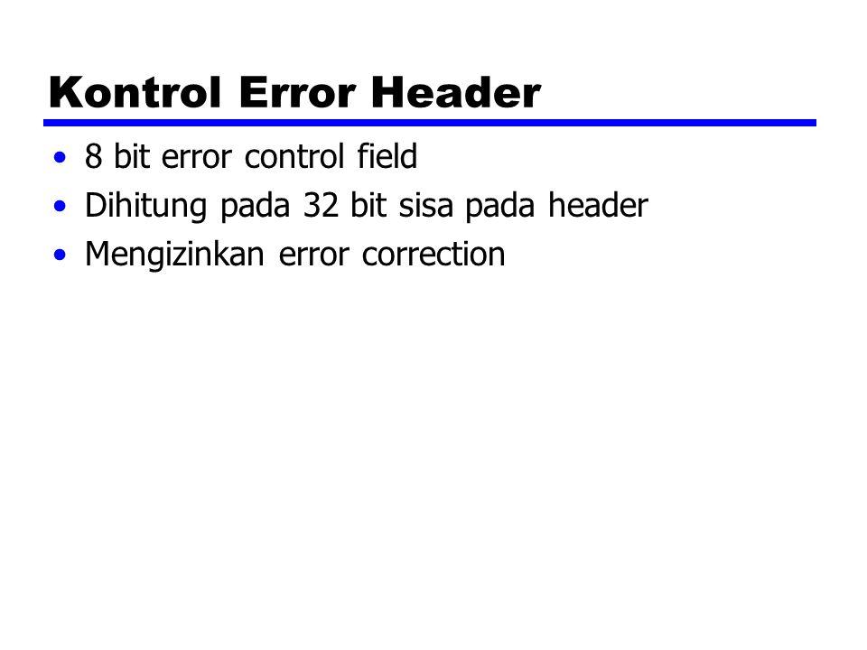 Kontrol Error Header 8 bit error control field Dihitung pada 32 bit sisa pada header Mengizinkan error correction