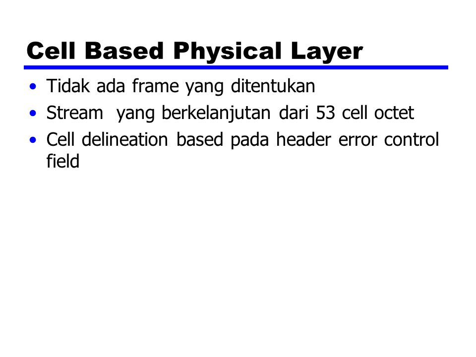 Cell Based Physical Layer Tidak ada frame yang ditentukan Stream yang berkelanjutan dari 53 cell octet Cell delineation based pada header error contro