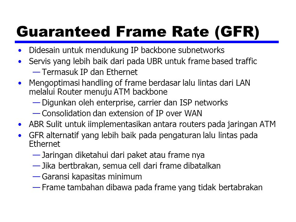 Guaranteed Frame Rate (GFR) Didesain untuk mendukung IP backbone subnetworks Servis yang lebih baik dari pada UBR untuk frame based traffic —Termasuk