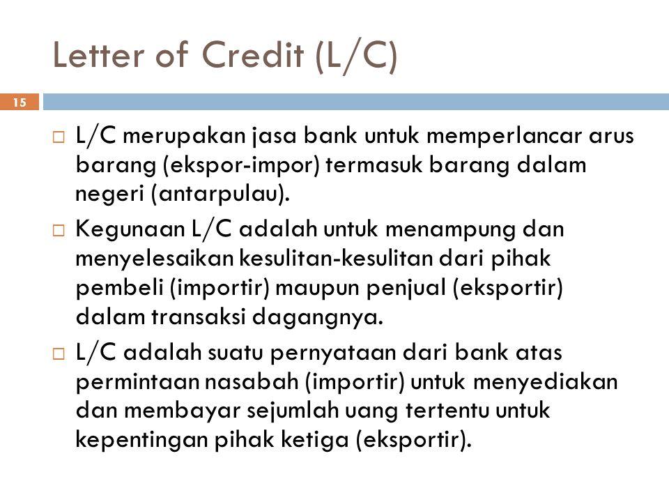 Letter of Credit (L/C) 15  L/C merupakan jasa bank untuk memperlancar arus barang (ekspor-impor) termasuk barang dalam negeri (antarpulau).  Kegunaa