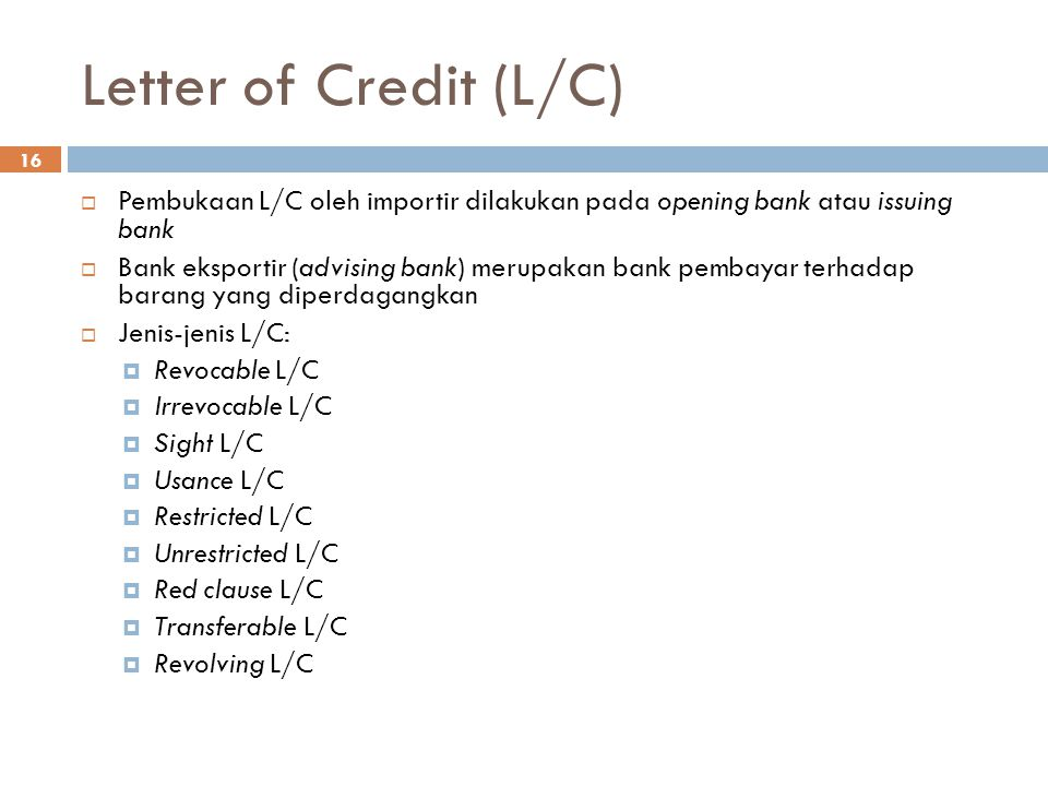 Letter of Credit (L/C) 16  Pembukaan L/C oleh importir dilakukan pada opening bank atau issuing bank  Bank eksportir (advising bank) merupakan bank pembayar terhadap barang yang diperdagangkan  Jenis-jenis L/C:  Revocable L/C  Irrevocable L/C  Sight L/C  Usance L/C  Restricted L/C  Unrestricted L/C  Red clause L/C  Transferable L/C  Revolving L/C
