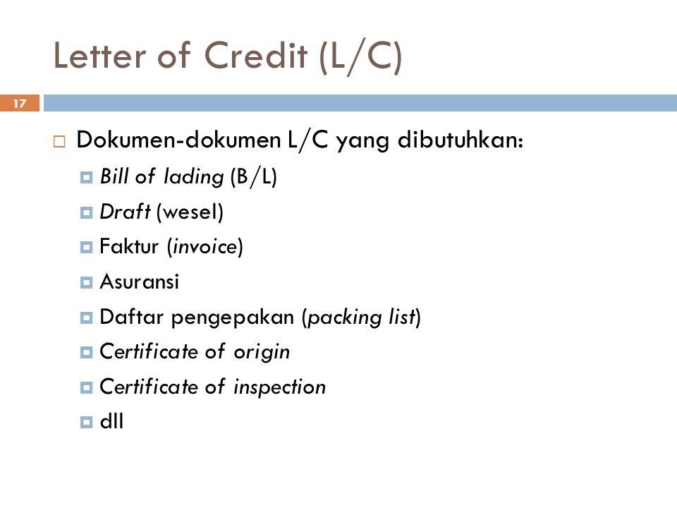 Letter of Credit (L/C) 17  Dokumen-dokumen L/C yang dibutuhkan:  Bill of lading (B/L)  Draft (wesel)  Faktur (invoice)  Asuransi  Daftar pengepa