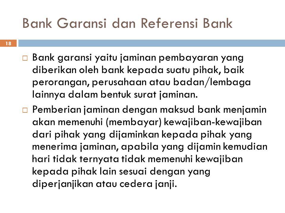 Bank Garansi dan Referensi Bank 18  Bank garansi yaitu jaminan pembayaran yang diberikan oleh bank kepada suatu pihak, baik perorangan, perusahaan at