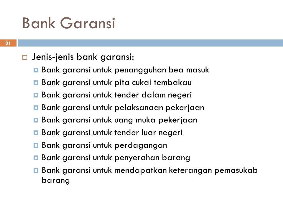 Bank Garansi 21  Jenis-jenis bank garansi:  Bank garansi untuk penangguhan bea masuk  Bank garansi untuk pita cukai tembakau  Bank garansi untuk t
