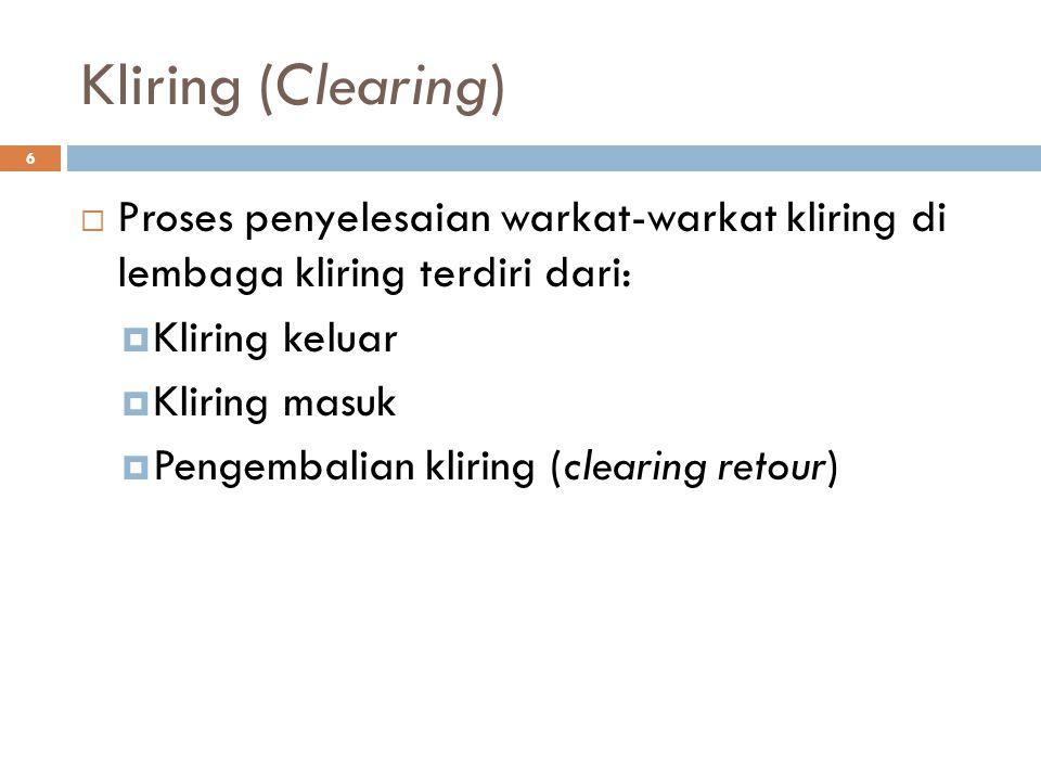 Kliring (Clearing) 6  Proses penyelesaian warkat-warkat kliring di lembaga kliring terdiri dari:  Kliring keluar  Kliring masuk  Pengembalian klir
