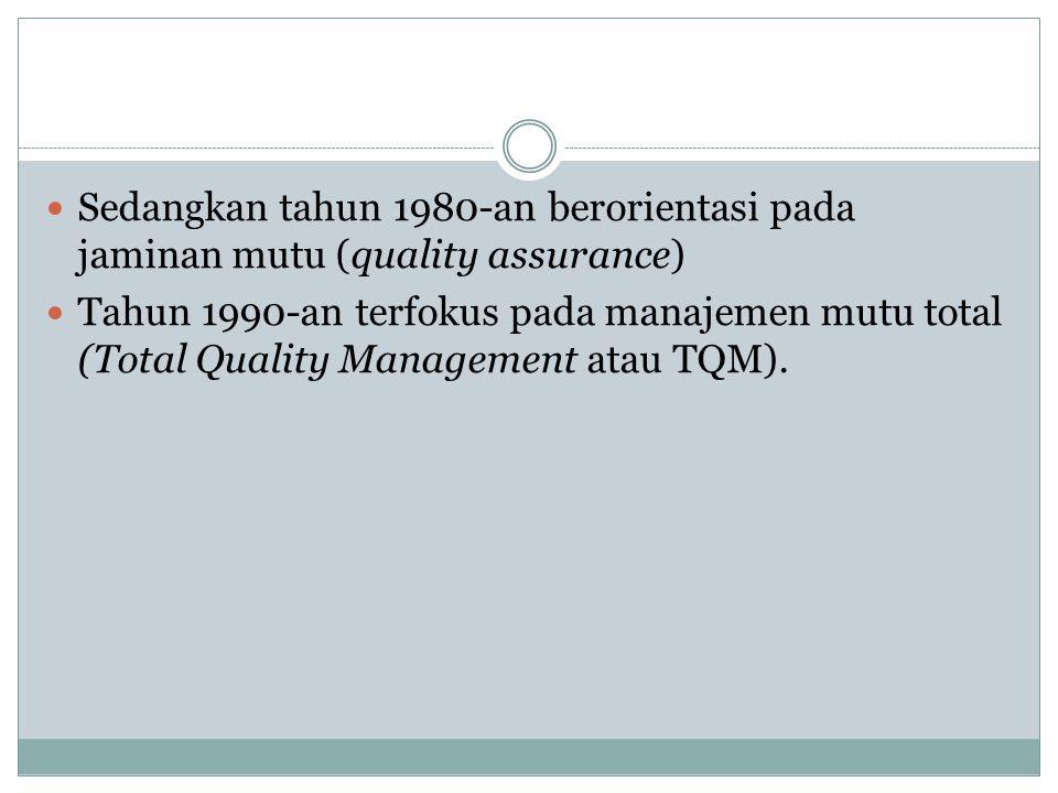 Sedangkan tahun 1980-an berorientasi pada jaminan mutu (quality assurance) Tahun 1990-an terfokus pada manajemen mutu total (Total Quality Management atau TQM).