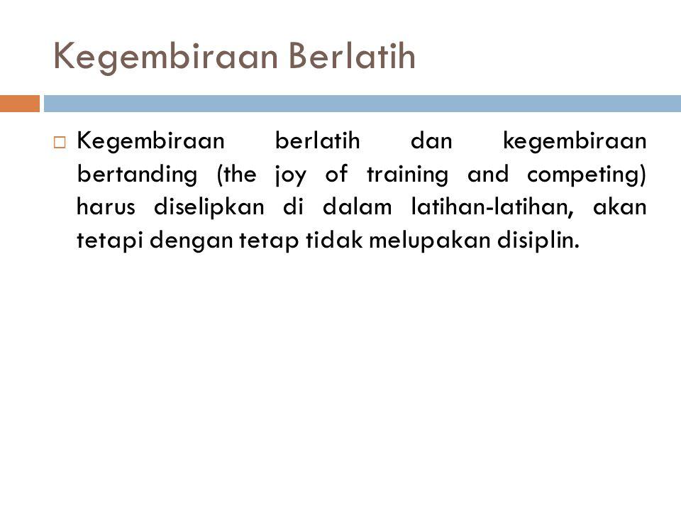 Kegembiraan Berlatih  Kegembiraan berlatih dan kegembiraan bertanding (the joy of training and competing) harus diselipkan di dalam latihan-latihan,