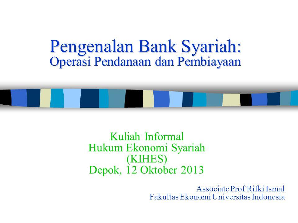 Pengenalan Bank Syariah: Operasi Pendanaan dan Pembiayaan Associate Prof Rifki Ismal Fakultas Ekonomi Universitas Indonesia Kuliah Informal Hukum Ekonomi Syariah (KIHES) Depok, 12 Oktober 2013