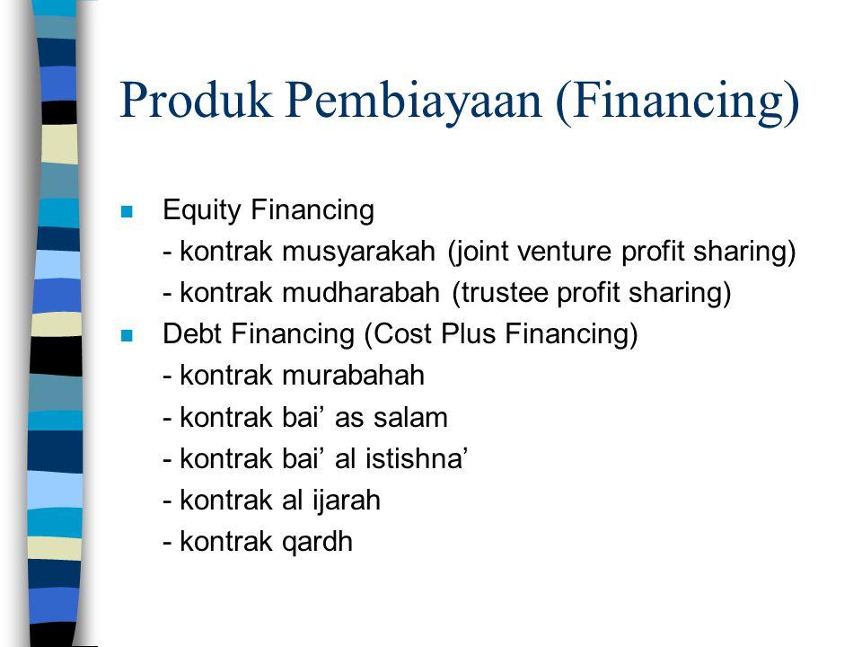 Produk Pembiayaan (Financing) n Equity Financing - kontrak musyarakah (joint venture profit sharing) - kontrak mudharabah (trustee profit sharing) n D