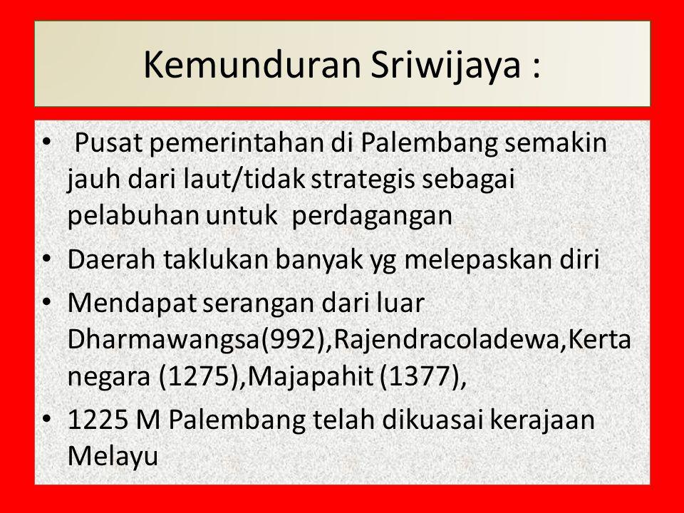 Kemunduran Sriwijaya : Pusat pemerintahan di Palembang semakin jauh dari laut/tidak strategis sebagai pelabuhan untuk perdagangan Daerah taklukan bany