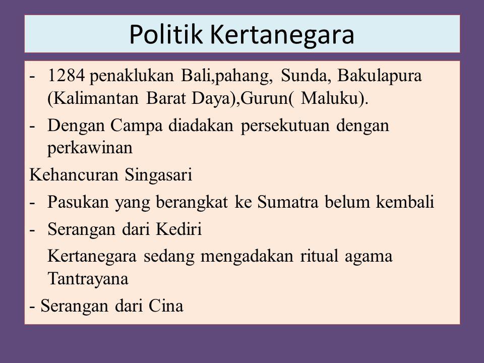 Politik Kertanegara -1284 penaklukan Bali,pahang, Sunda, Bakulapura (Kalimantan Barat Daya),Gurun( Maluku). -Dengan Campa diadakan persekutuan dengan