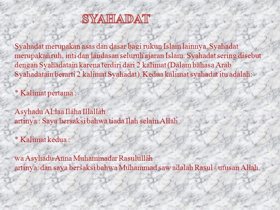 Syahadat merupakan asas dan dasar bagi rukun Islam lainnya. Syahadat merupakan ruh, inti dan landasan seluruh ajaran Islam. Syahadat sering disebut de