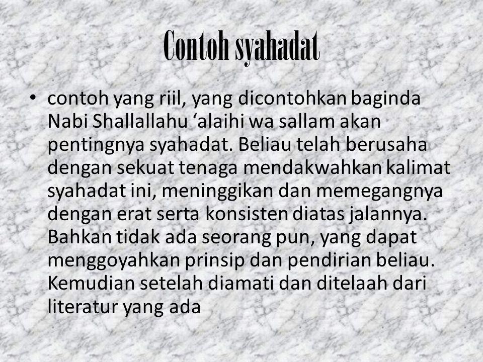 Contoh syahadat contoh yang riil, yang dicontohkan baginda Nabi Shallallahu 'alaihi wa sallam akan pentingnya syahadat. Beliau telah berusaha dengan s