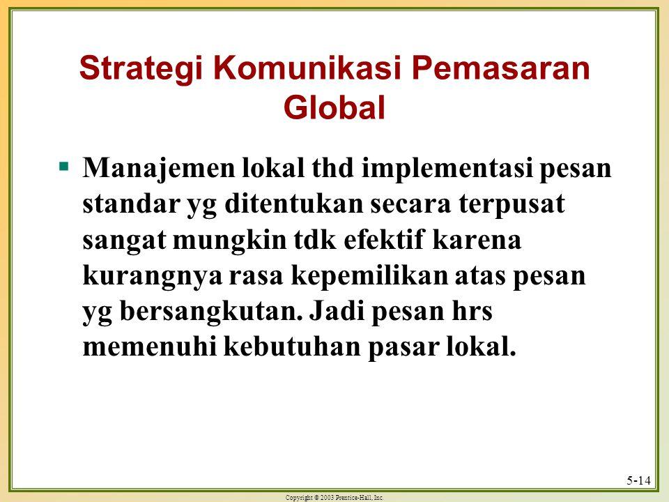 Copyright © 2003 Prentice-Hall, Inc. 5-14 Strategi Komunikasi Pemasaran Global  Manajemen lokal thd implementasi pesan standar yg ditentukan secara t