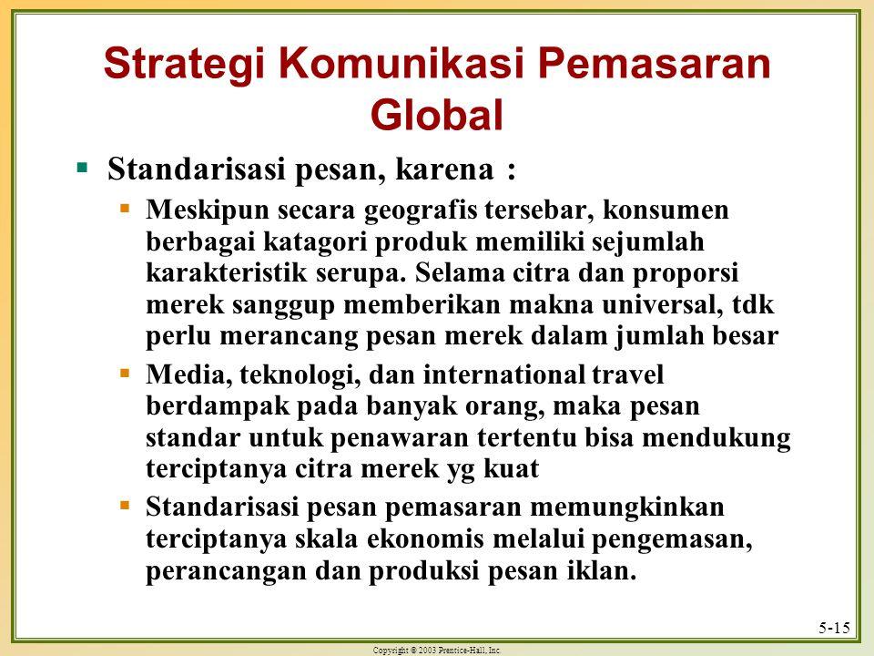 Copyright © 2003 Prentice-Hall, Inc. 5-15 Strategi Komunikasi Pemasaran Global  Standarisasi pesan, karena :  Meskipun secara geografis tersebar, ko