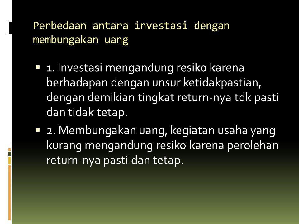 Perbedaan antara investasi dengan membungakan uang  1. Investasi mengandung resiko karena berhadapan dengan unsur ketidakpastian, dengan demikian tin