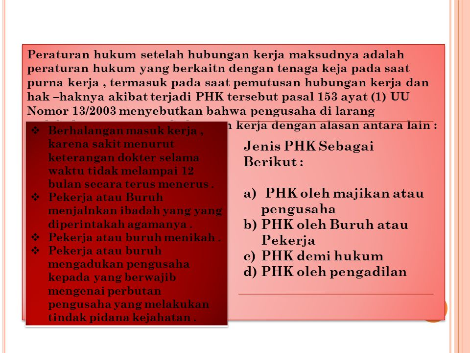 Peraturan hukum setelah hubungan kerja maksudnya adalah peraturan hukum yang berkaitn dengan tenaga keja pada saat purna kerja, termasuk pada saat pemutusan hubungan kerja dan hak –haknya akibat terjadi PHK tersebut pasal 153 ayat (1) UU Nomor 13/2003 menyebutkan bahwa pengusaha di larang melakukan pemutusan hubungan kerja dengan alasan antara lain : Jenis PHK Sebagai Berikut : a) PHK oleh majikan atau pengusaha b)PHK oleh Buruh atau Pekerja c)PHK demi hukum d)PHK oleh pengadilan