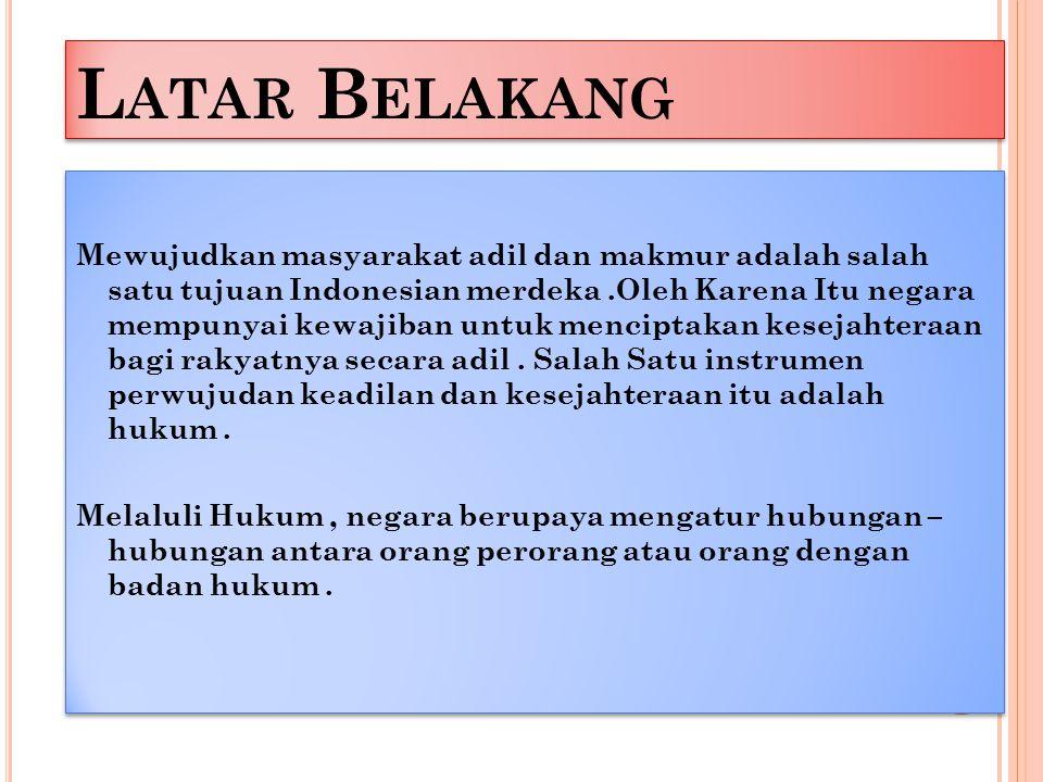 L ATAR B ELAKANG Mewujudkan masyarakat adil dan makmur adalah salah satu tujuan Indonesian merdeka.Oleh Karena Itu negara mempunyai kewajiban untuk menciptakan kesejahteraan bagi rakyatnya secara adil.