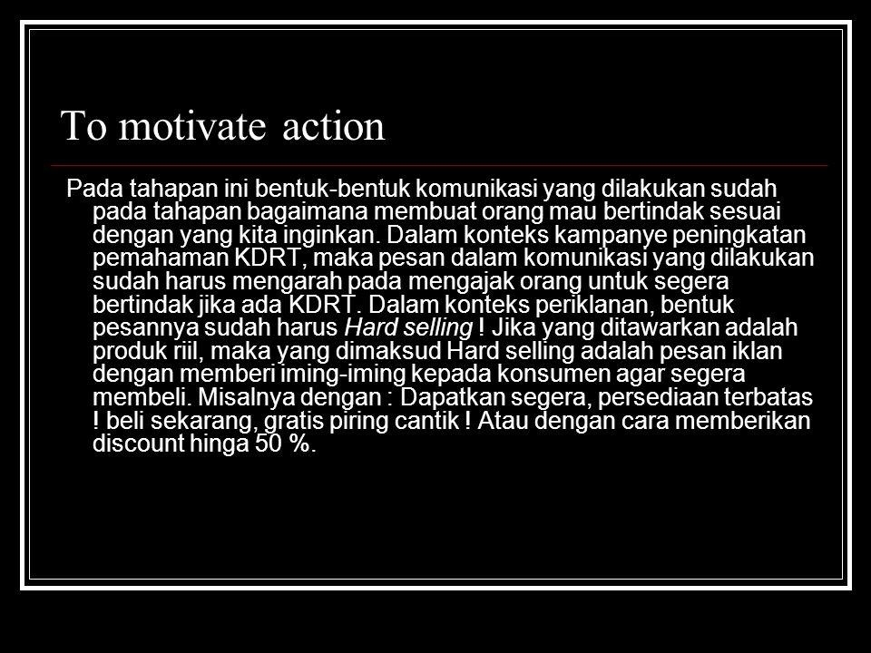 To motivate action Pada tahapan ini bentuk-bentuk komunikasi yang dilakukan sudah pada tahapan bagaimana membuat orang mau bertindak sesuai dengan yan