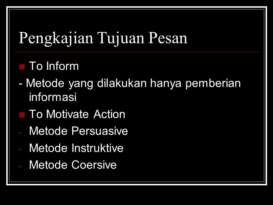 Pengkajian Tujuan Pesan To Inform - Metode yang dilakukan hanya pemberian informasi To Motivate Action - Metode Persuasive - Metode Instruktive - Meto