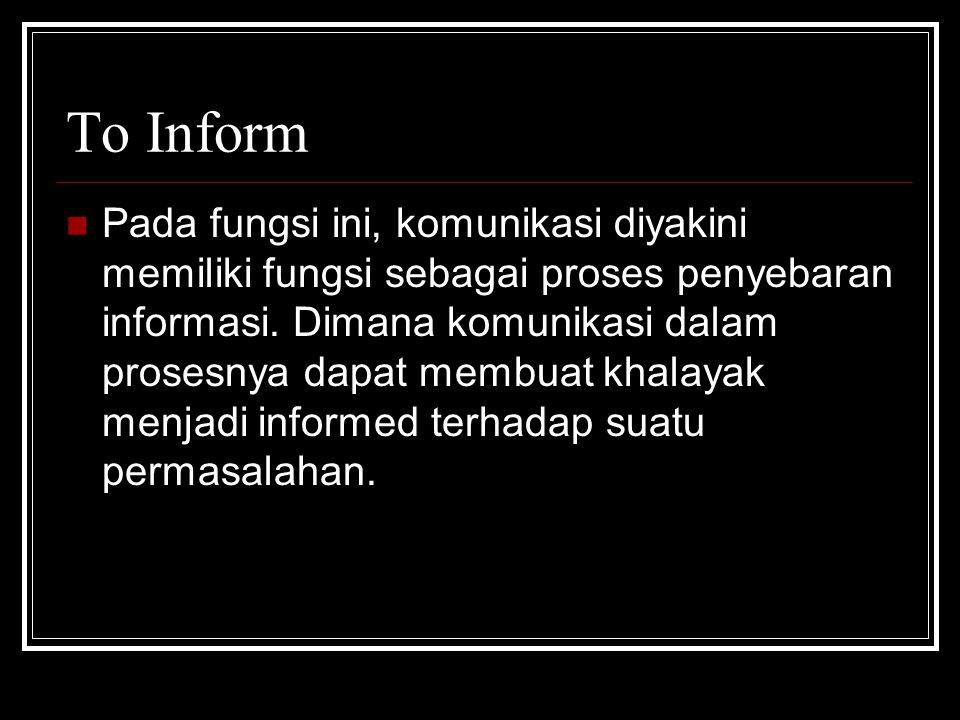 To Inform Pada fungsi ini, komunikasi diyakini memiliki fungsi sebagai proses penyebaran informasi. Dimana komunikasi dalam prosesnya dapat membuat kh