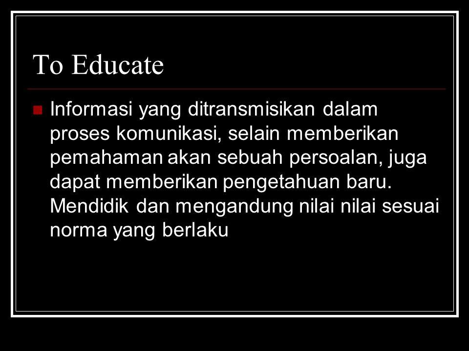 To Educate Informasi yang ditransmisikan dalam proses komunikasi, selain memberikan pemahaman akan sebuah persoalan, juga dapat memberikan pengetahuan