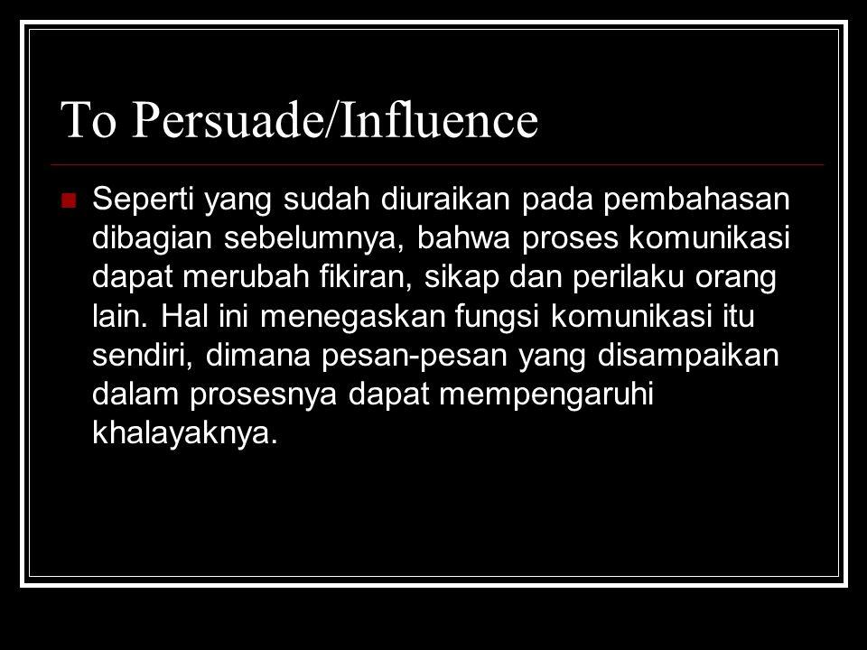 To Persuade/Influence Seperti yang sudah diuraikan pada pembahasan dibagian sebelumnya, bahwa proses komunikasi dapat merubah fikiran, sikap dan peril