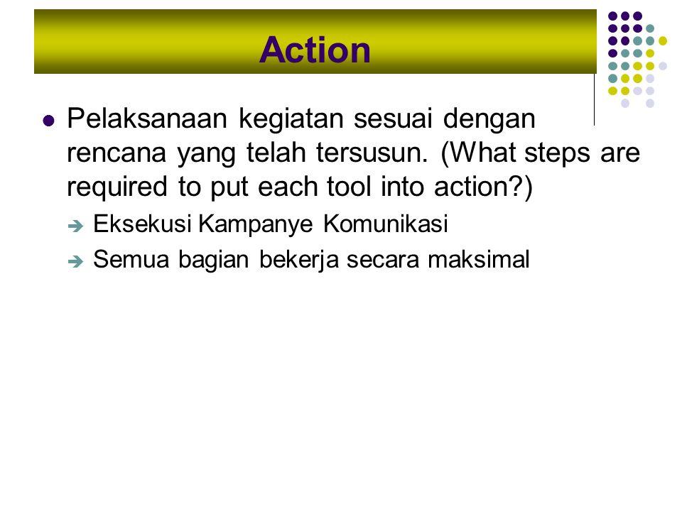 Action Pelaksanaan kegiatan sesuai dengan rencana yang telah tersusun. (What steps are required to put each tool into action?)  Eksekusi Kampanye Kom