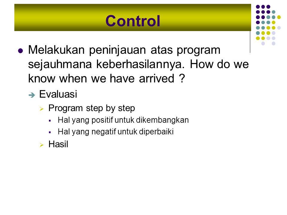 Control Melakukan peninjauan atas program sejauhmana keberhasilannya. How do we know when we have arrived ?  Evaluasi  Program step by step  Hal ya