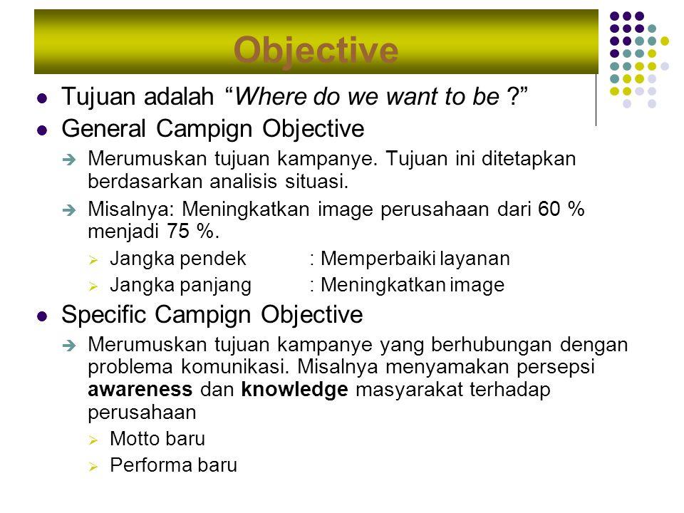 """Objective Tujuan adalah """"Where do we want to be ?"""" General Campign Objective  Merumuskan tujuan kampanye. Tujuan ini ditetapkan berdasarkan analisis"""