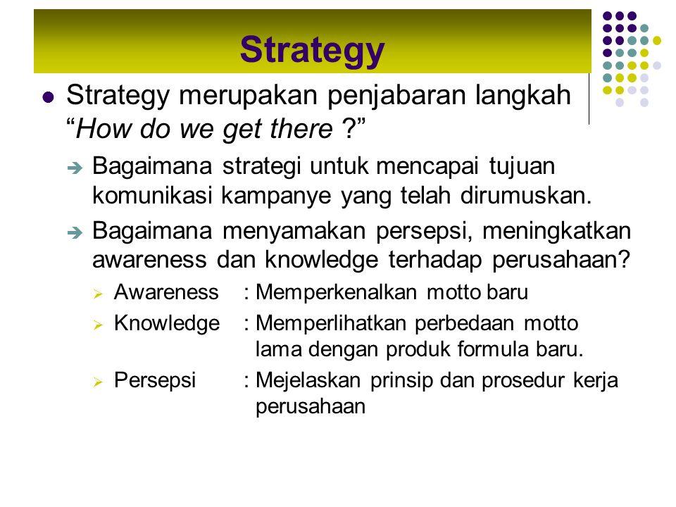 """Strategy Strategy merupakan penjabaran langkah """"How do we get there ?""""  Bagaimana strategi untuk mencapai tujuan komunikasi kampanye yang telah dirum"""