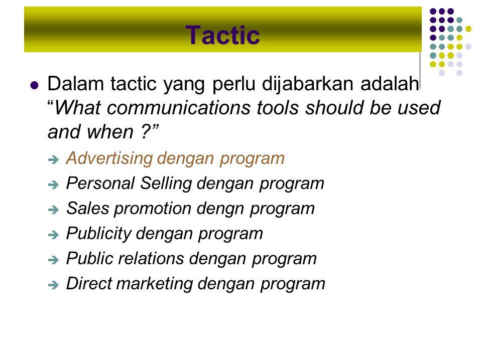 """Tactic Dalam tactic yang perlu dijabarkan adalah """"What communications tools should be used and when ?""""  Advertising dengan program  Personal Selling"""