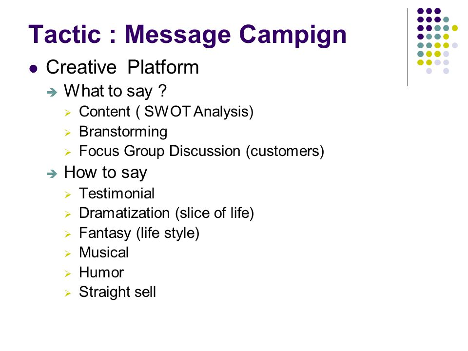 Tactic : Message Campign Creative Platform  What to say ?  Content ( SWOT Analysis)  Branstorming  Focus Group Discussion (customers)  How to say