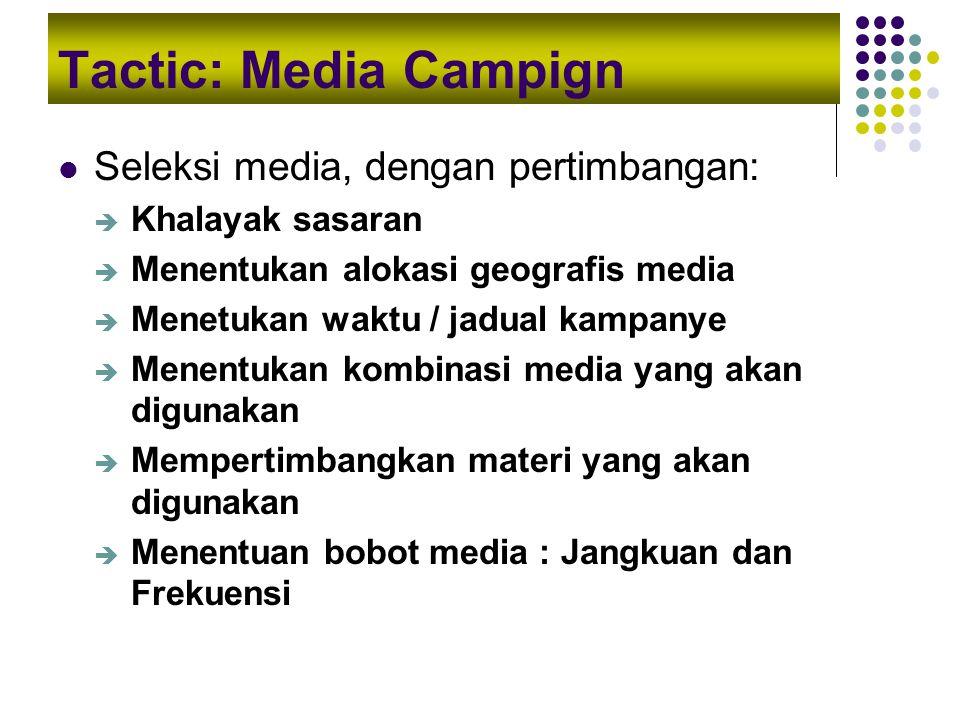 Tactic: Media Campign Seleksi media, dengan pertimbangan:  Khalayak sasaran  Menentukan alokasi geografis media  Menetukan waktu / jadual kampanye