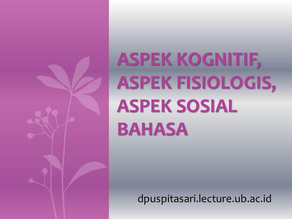 Aspek Kognitif Bahasa Proses kognitif: proses untuk memperoleh pengetahuan di dalam kehidupan yang diperoleh melalui pengalaman.