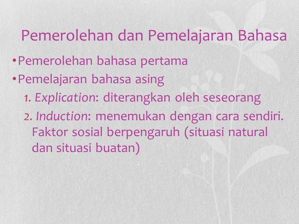 Pemerolehan dan Pemelajaran Bahasa Pemerolehan bahasa pertama Pemelajaran bahasa asing 1. Explication: diterangkan oleh seseorang 2. Induction: menemu