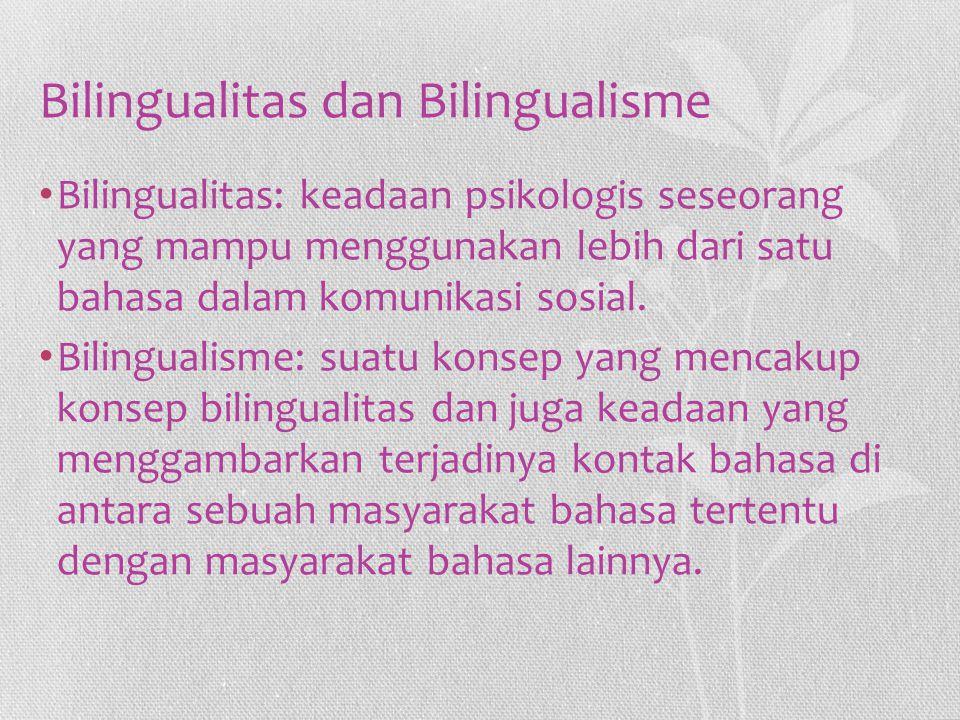 Bilingualitas dan Bilingualisme Bilingualitas: keadaan psikologis seseorang yang mampu menggunakan lebih dari satu bahasa dalam komunikasi sosial. Bil