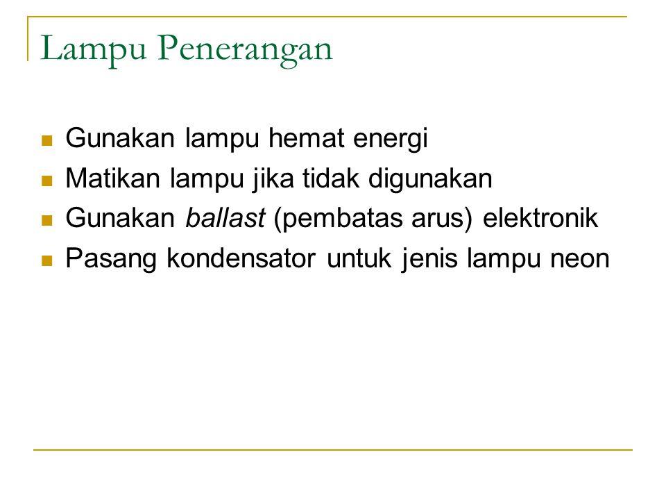 Lampu Penerangan Gunakan lampu hemat energi Matikan lampu jika tidak digunakan Gunakan ballast (pembatas arus) elektronik Pasang kondensator untuk jen