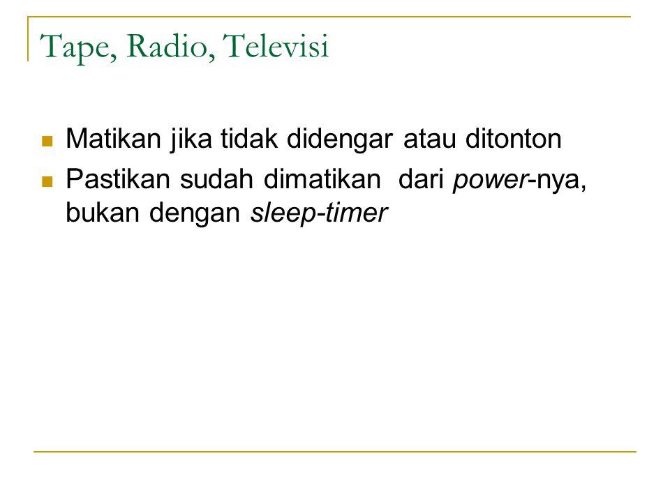 Tape, Radio, Televisi Matikan jika tidak didengar atau ditonton Pastikan sudah dimatikan dari power-nya, bukan dengan sleep-timer